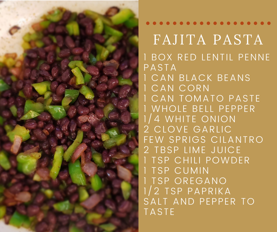 Fajita Pasta Recipe 1 Box Red Lentil Penne Pasta 1 Can Black Beans 1 Can Corn 1 Can Tomato Paste 1 Whole Bell Pepper 1/4 White Onion 2 Clove Garlic Few Sprigs Cilantro 2 Tbsp Lime Juice 1 Tsp Chili Powder 1 Tsp Cumin 1 Tsp Oregano 1/2 Tsp Paprika Salt and Pepper to Taste Black Bean and Bell Pepper in Pan Background
